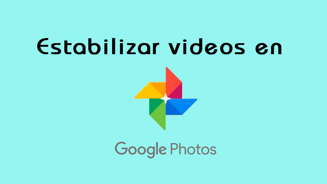 estabilizar videos con Google Fotos