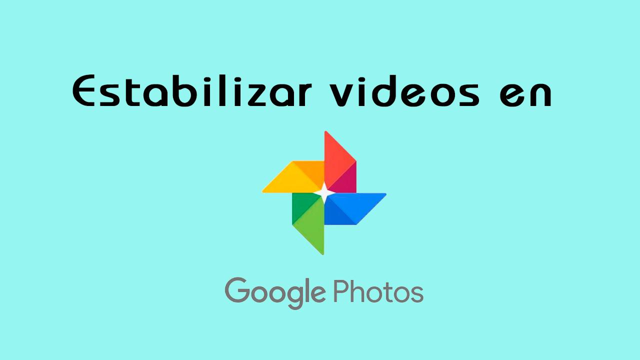 estabilizar videos con Google Fotos